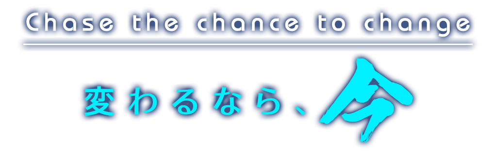 Chase the chance to change. 変わるなら、今。